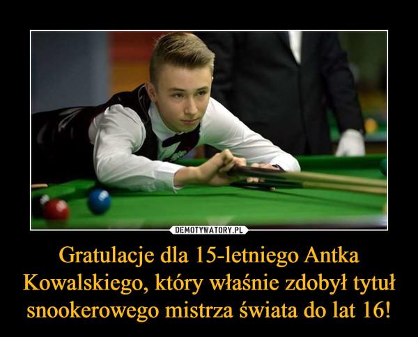 Gratulacje dla 15-letniego Antka Kowalskiego, który właśnie zdobył tytuł snookerowego mistrza świata do lat 16! –