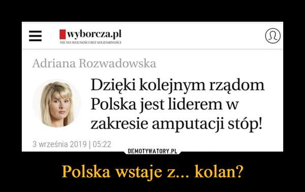 Polska wstaje z... kolan? –  Adriana RozwadowskaDzięki kolejnym rządomPolska jest liderem w zakresie amputacji stóp!