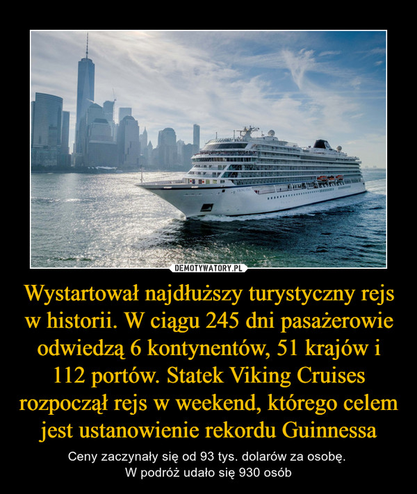 Wystartował najdłuższy turystyczny rejs w historii. W ciągu 245 dni pasażerowie odwiedzą 6 kontynentów, 51 krajów i 112 portów. Statek Viking Cruises rozpoczął rejs w weekend, którego celem jest ustanowienie rekordu Guinnessa – Ceny zaczynały się od 93 tys. dolarów za osobę. W podróż udało się 930 osób