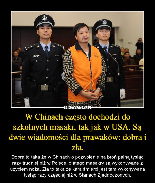 W Chinach często dochodzi do szkolnych masakr, tak jak w USA. Są dwie wiadomości dla prawaków: dobra i zła. – Dobra to taka że w Chinach o pozwolenie na broń palną tysiąc razy trudniej niż w Polsce, dlatego masakry są wykonywane z użyciem noża. Zła to taka że kara śmierci jest tam wykonywana tysiąc razy częściej niż w Stanach Zjednoczonych.