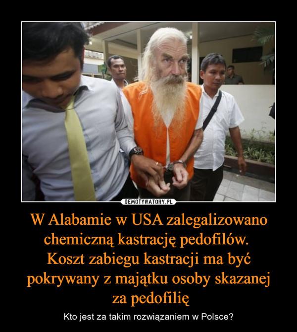 W Alabamie w USA zalegalizowano chemiczną kastrację pedofilów. Koszt zabiegu kastracji ma być pokrywany z majątku osoby skazanej za pedofilię – Kto jest za takim rozwiązaniem w Polsce?