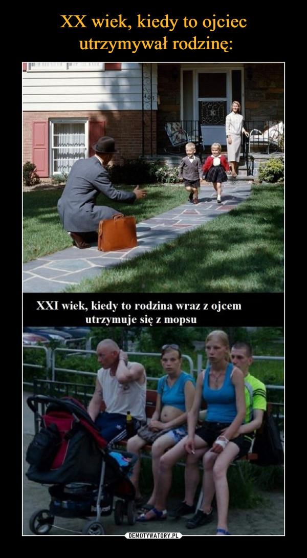 –  XXI wiek, kiedy to rodzina wraz z ojcem utrzymuje się z mopsu