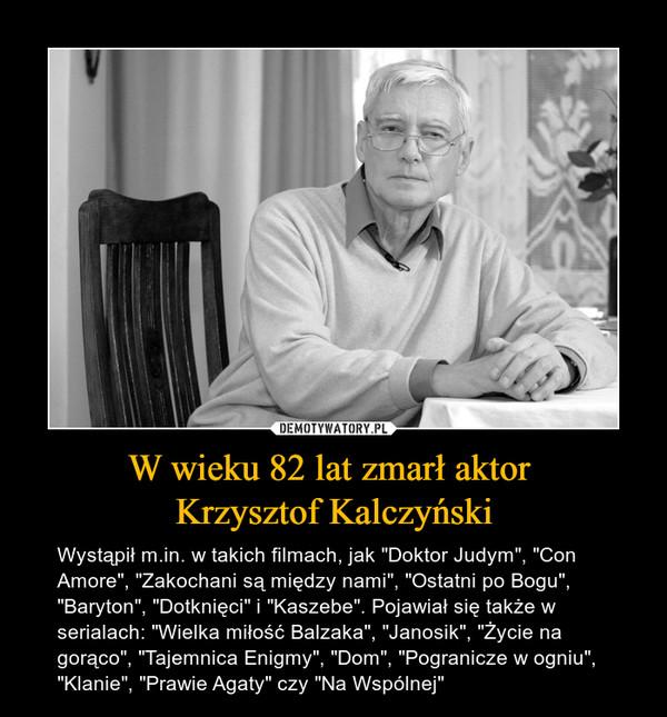 """W wieku 82 lat zmarł aktor Krzysztof Kalczyński – Wystąpił m.in. w takich filmach, jak """"Doktor Judym"""", """"Con Amore"""", """"Zakochani są między nami"""", """"Ostatni po Bogu"""", """"Baryton"""", """"Dotknięci"""" i """"Kaszebe"""". Pojawiał się także w serialach: """"Wielka miłość Balzaka"""", """"Janosik"""", """"Życie na gorąco"""", """"Tajemnica Enigmy"""", """"Dom"""", """"Pogranicze w ogniu"""", """"Klanie"""", """"Prawie Agaty"""" czy """"Na Wspólnej"""""""