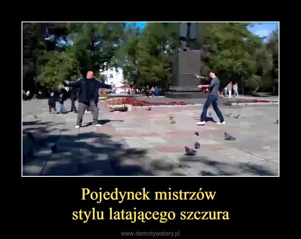 Pojedynek mistrzów stylu latającego szczura –