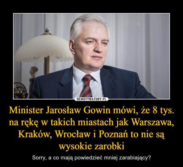 Minister Jarosław Gowin mówi, że 8 tys. na rękę w takich miastach jak Warszawa, Kraków, Wrocław i Poznań to nie są wysokie zarobki – Sorry, a co mają powiedzieć mniej zarabiający?