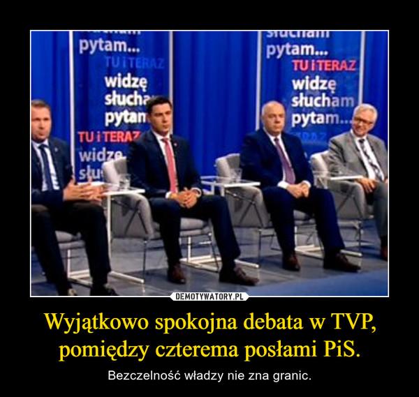 Wyjątkowo spokojna debata w TVP, pomiędzy czterema posłami PiS. – Bezczelność władzy nie zna granic.