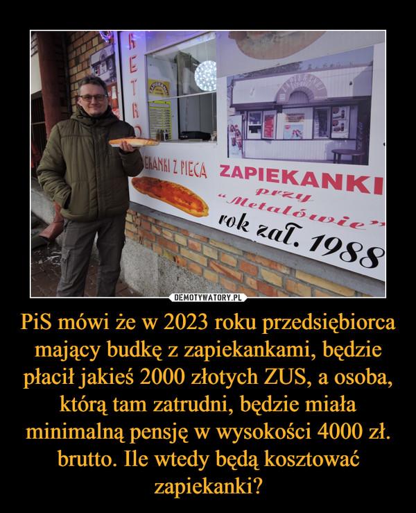 PiS mówi że w 2023 roku przedsiębiorca mający budkę z zapiekankami, będzie płacił jakieś 2000 złotych ZUS, a osoba, którą tam zatrudni, będzie miała minimalną pensję w wysokości 4000 zł. brutto. Ile wtedy będą kosztować zapiekanki? –