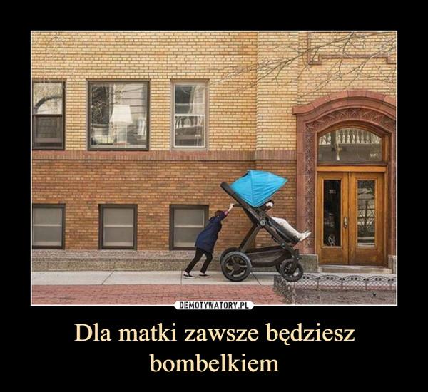 Dla matki zawsze będziesz bombelkiem –