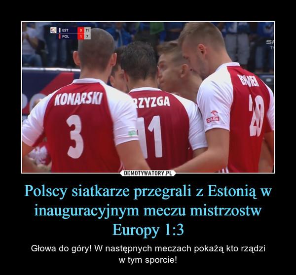 Polscy siatkarze przegrali z Estonią w inauguracyjnym meczu mistrzostw Europy 1:3 – Głowa do góry! W następnych meczach pokażą kto rządziw tym sporcie!