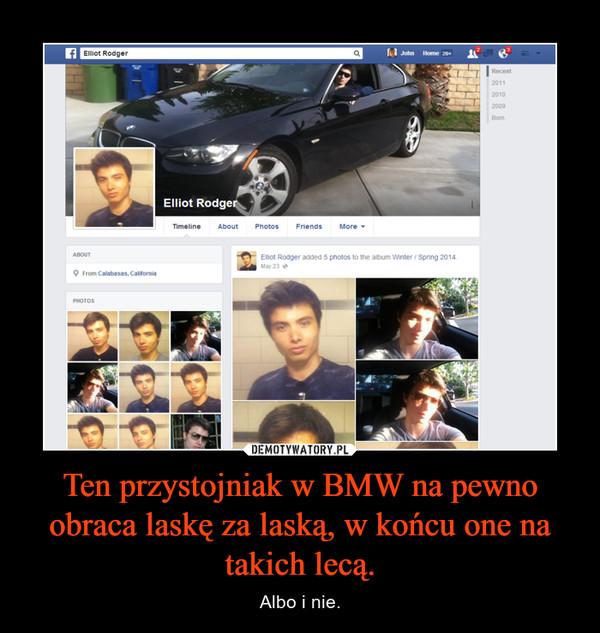 Ten przystojniak w BMW na pewno obraca laskę za laską, w końcu one na takich lecą. – Albo i nie.