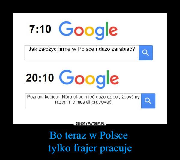 Bo teraz w Polsce tylko frajer pracuje –