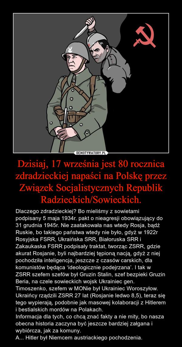 Dzisiaj, 17 września jest 80 rocznica zdradzieckiej napaści na Polskę przez Związek Socjalistycznych Republik Radzieckich/Sowieckich. – Dlaczego zdradzieckiej? Bo mieliśmy z sowietami podpisany 5 maja 1934r. pakt o nieagresji obowiązujący do 31 grudnia 1945r. Nie zaatakowała nas wtedy Rosja, bądź Ruskie, bo takiego państwa wtedy nie było, gdyż w 1922r Rosyjska FSRR, Ukraińska SRR, Białoruska SRR i Zakaukaska FSRR podpisały traktat, tworząc ZSRR, gdzie akurat Rosjanie, byli najbardziej tępioną nacją, gdyż z niej pochodziła inteligencja, jeszcze z czasów carskich, dla komunistów będąca 'ideologicznie podejrzana'. I tak w ZSRR szefem szefów był Gruzin Stalin, szef bezpieki Gruzin Beria, na czele sowieckich wojsk Ukrainiec gen. Timoszenko, szefem w MONie był Ukrainiec Woroszyłow. Ukraińcy rządzili ZSRR 27 lat (Rosjanie ledwo 8,5), teraz się tego wypierają, podobnie jak masowej kolaboracji z Hitlerem i bestialskich mordów na Polakach.Informacja dla tych, co chcą znać fakty a nie mity, bo nasza obecna historia zaczyna być jeszcze bardziej załgana i wybiórcza, jak za komuny.A... Hitler był Niemcem austriackiego pochodzenia.