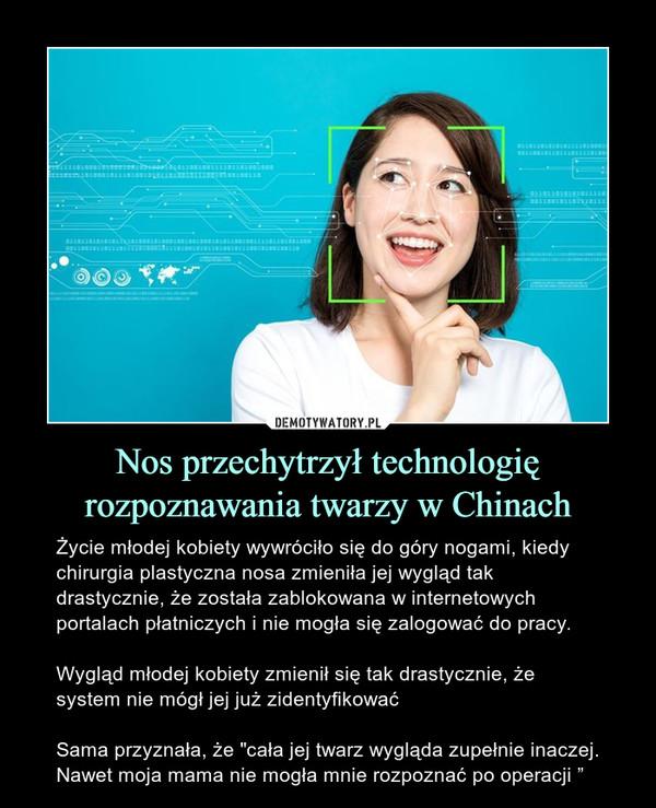"""Nos przechytrzył technologię rozpoznawania twarzy w Chinach – Życie młodej kobiety wywróciło się do góry nogami, kiedy chirurgia plastyczna nosa zmieniła jej wygląd tak drastycznie, że została zablokowana w internetowych portalach płatniczych i nie mogła się zalogować do pracy.Wygląd młodej kobiety zmienił się tak drastycznie, że system nie mógł jej już zidentyfikowaćSama przyznała, że """"cała jej twarz wygląda zupełnie inaczej. Nawet moja mama nie mogła mnie rozpoznać po operacji """""""