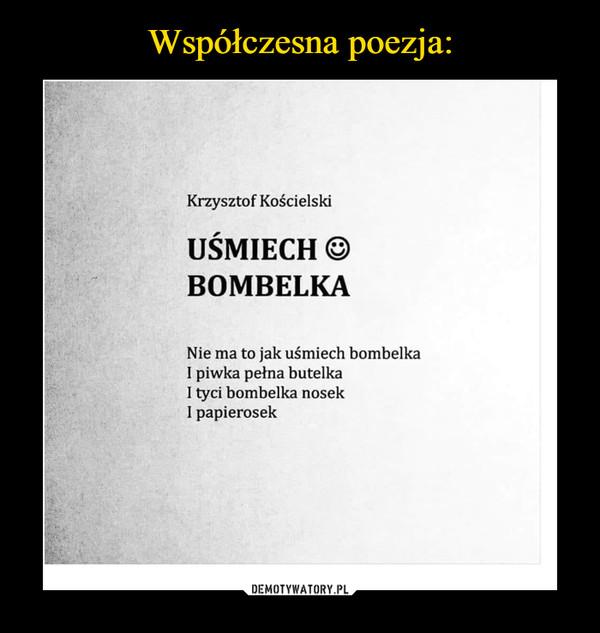 –  Krzysztof KościelskiUŚMIECH ©BOMBELKANie ma to jak uśmiech bombelkaI piwka pełna butelkaI tyci bombelka nosekI papierosek