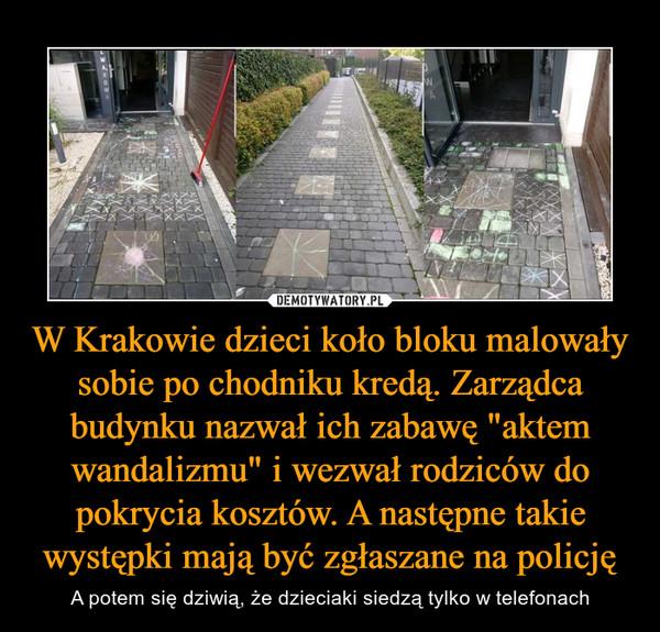 """W Krakowie dzieci koło bloku malowały sobie po chodniku kredą. Zarządca budynku nazwał ich zabawę """"aktem wandalizmu"""" i wezwał rodziców do pokrycia kosztów. A następne takie występki mają być zgłaszane na policję – A potem się dziwią, że dzieciaki siedzą tylko w telefonach"""