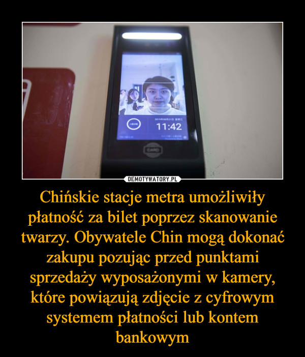 Chińskie stacje metra umożliwiły płatność za bilet poprzez skanowanie twarzy. Obywatele Chin mogą dokonać zakupu pozując przed punktami sprzedaży wyposażonymi w kamery, które powiązują zdjęcie z cyfrowym systemem płatności lub kontem bankowym –