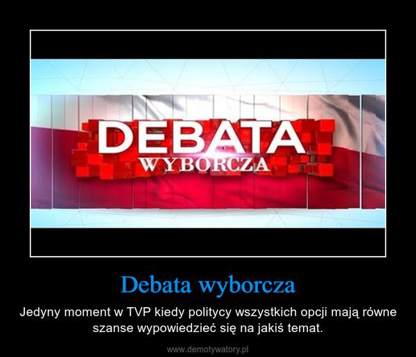 Debata wyborcza – Jedyny moment w TVP kiedy politycy wszystkich opcji mają równe szanse wypowiedzieć się na jakiś temat.