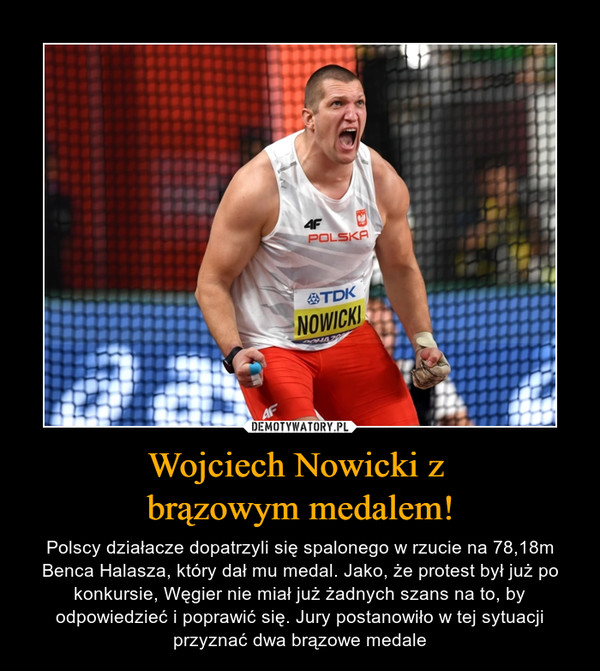 Wojciech Nowicki z brązowym medalem! – Polscy działacze dopatrzyli się spalonego w rzucie na 78,18m Benca Halasza, który dał mu medal. Jako, że protest był już po konkursie, Węgier nie miał już żadnych szans na to, by odpowiedzieć i poprawić się. Jury postanowiło w tej sytuacji przyznać dwa brązowe medale