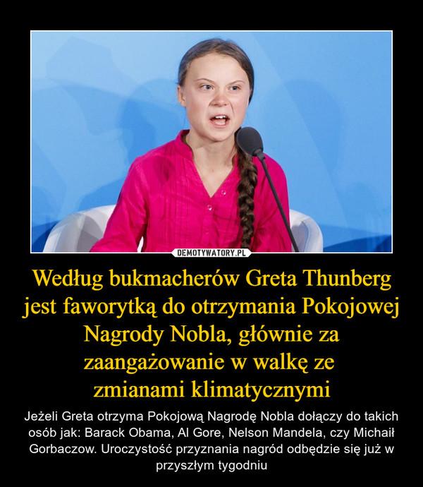 Według bukmacherów Greta Thunberg jest faworytką do otrzymania Pokojowej Nagrody Nobla, głównie za zaangażowanie w walkę ze zmianami klimatycznymi – Jeżeli Greta otrzyma Pokojową Nagrodę Nobla dołączy do takich osób jak: Barack Obama, Al Gore, Nelson Mandela, czy Michaił Gorbaczow. Uroczystość przyznania nagród odbędzie się już w przyszłym tygodniu