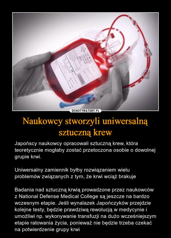 Naukowcy stworzyli uniwersalną sztuczną krew – Japońscy naukowcy opracowali sztuczną krew, która teoretycznie mogłaby zostać przetoczona osobie o dowolnej grupie krwi.Uniwersalny zamiennik byłby rozwiązaniem wielu problemów związanych z tym, że krwi wciąż brakujeBadania nad sztuczną krwią prowadzone przez naukowców z National Defense Medical College są jeszcze na bardzo wczesnym etapie. Jeśli wynalazek Japończyków przejdzie kolejne testy, będzie prawdziwą rewolucją w medycynie i umożliwi np. wykonywanie transfuzji na dużo wcześniejszym etapie ratowania życia, ponieważ nie będzie trzeba czekać na potwierdzenie grupy krwi