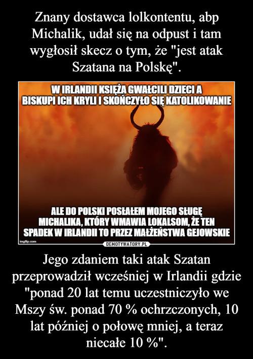 """Znany dostawca lolkontentu, abp Michalik, udał się na odpust i tam wygłosił skecz o tym, że """"jest atak Szatana na Polskę"""". Jego zdaniem taki atak Szatan przeprowadził wcześniej w Irlandii gdzie """"ponad 20 lat temu uczestniczyło we Mszy św. ponad 70 % ochrzczonych, 10 lat później o połowę mniej, a teraz niecałe 10 %""""."""