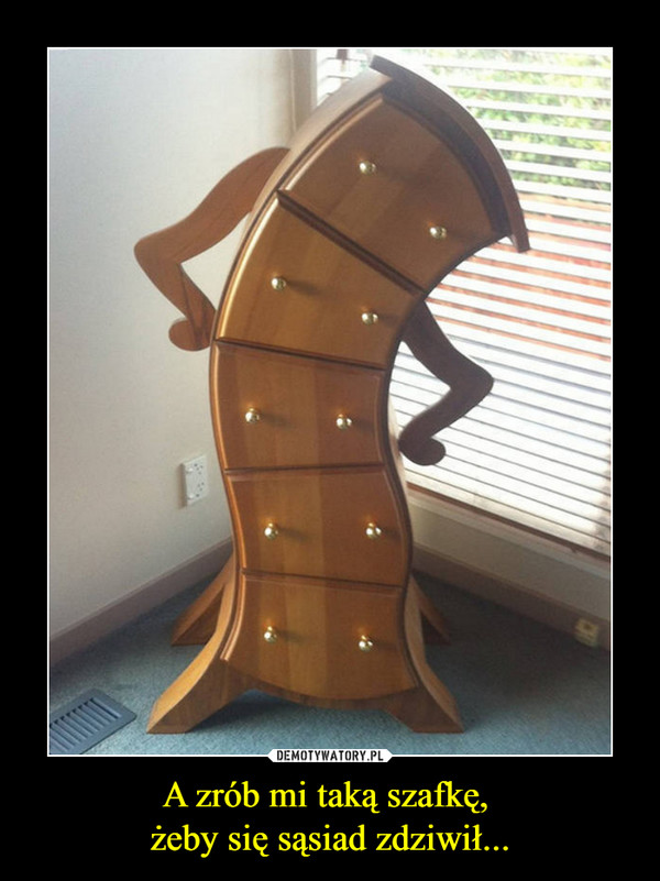 A zrób mi taką szafkę, żeby się sąsiad zdziwił... –