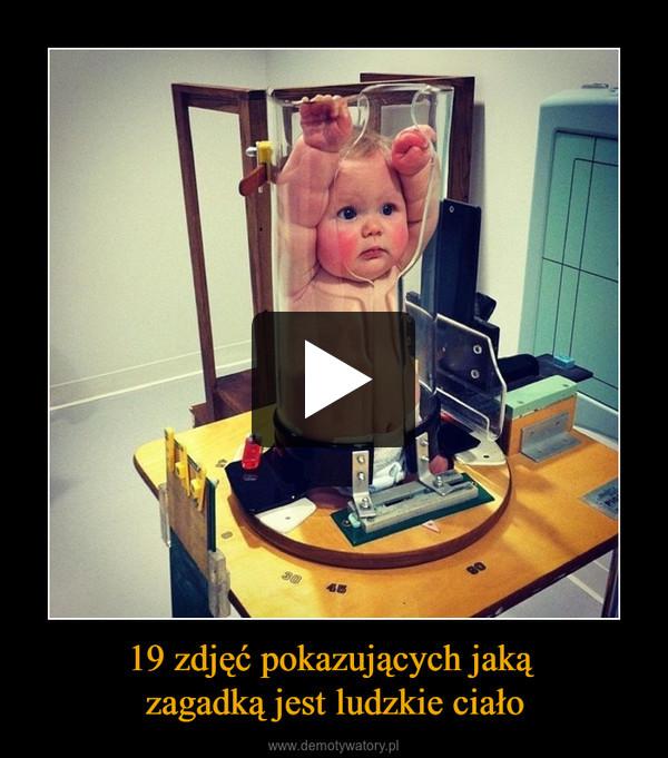 19 zdjęć pokazujących jaką zagadką jest ludzkie ciało –