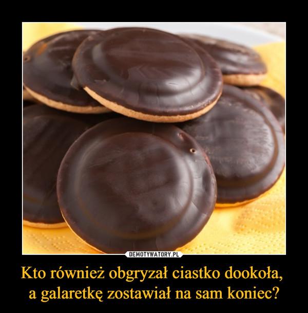 Kto również obgryzał ciastko dookoła, a galaretkę zostawiał na sam koniec? –