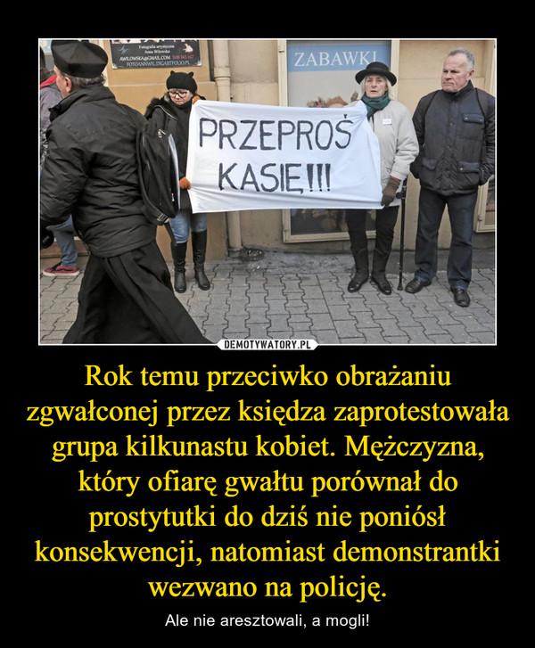 Rok temu przeciwko obrażaniu zgwałconej przez księdza zaprotestowała grupa kilkunastu kobiet. Mężczyzna, który ofiarę gwałtu porównał do prostytutki do dziś nie poniósł konsekwencji, natomiast demonstrantki wezwano na policję. – Ale nie aresztowali, a mogli!