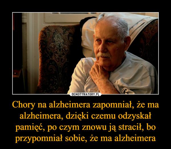 Chory na alzheimera zapomniał, że ma alzheimera, dzięki czemu odzyskał pamięć, po czym znowu ją stracił, bo przypomniał sobie, że ma alzheimera