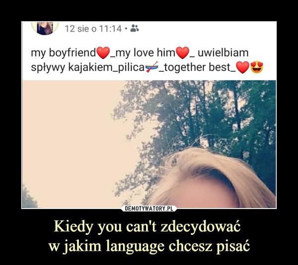 Kiedy you can't zdecydować w jakim language chcesz pisać –  my boyfriend my love him uwielbiam spływy kajakiem pilica together the best
