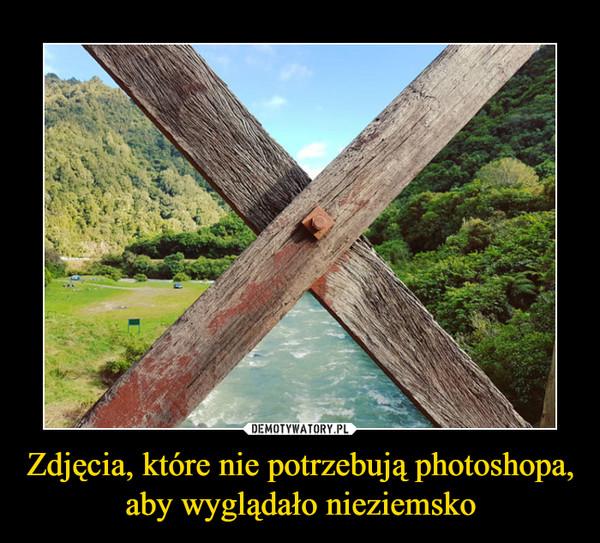 Zdjęcia, które nie potrzebują photoshopa, aby wyglądało nieziemsko –