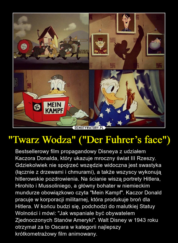 """""""Twarz Wodza"""" (""""Der Fuhrer's face"""") – Bestsellerowy film propagandowy Disneya z udziałem Kaczora Donalda, który ukazuje mroczny świat III Rzeszy. Gdziekolwiek nie spojrzeć wszędzie widoczna jest swastyka (łącznie z drzewami i chmurami), a także wszyscy wykonują hitlerowskie pozdrowienia. Na ścianie wiszą portrety Hitlera, Hirohito i Mussoliniego, a główny bohater w niemieckim mundurze obowiązkowo czyta """"Mein Kampf"""". Kaczor Donald pracuje w korporacji militarnej, która produkuje broń dla Hitlera. W końcu budzi się, podchodzi do malutkiej Statuy Wolności i mówi: """"Jak wspaniale być obywatelem Zjednoczonych Stanów Ameryki"""". Walt Disney w 1943 roku otrzymał za to Oscara w kategorii najlepszy krótkometrażowy film animowany."""