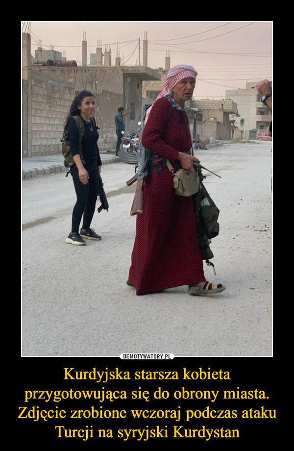 Kurdyjska starsza kobieta przygotowująca się do obrony miasta. Zdjęcie zrobione wczoraj podczas ataku Turcji na syryjski Kurdystan –