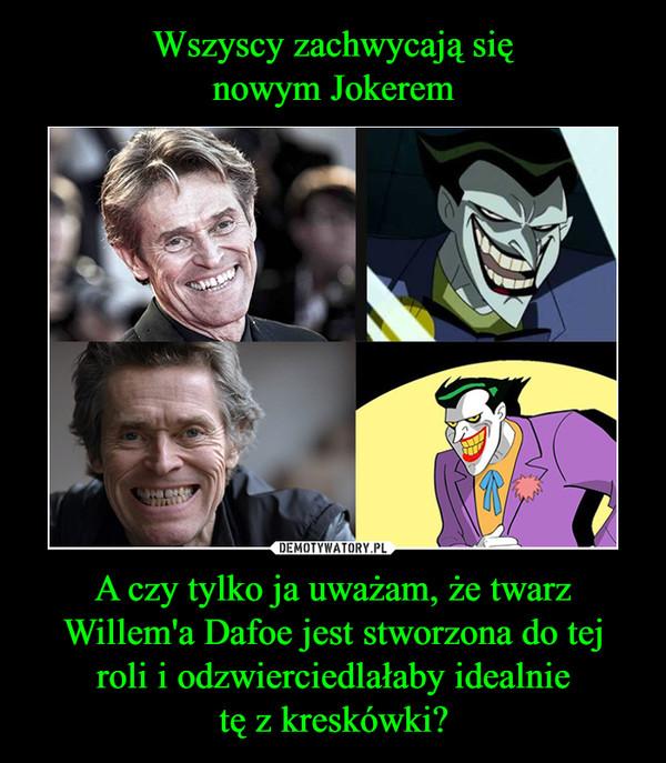 A czy tylko ja uważam, że twarzWillem'a Dafoe jest stworzona do tejroli i odzwierciedlałaby idealnietę z kreskówki? –