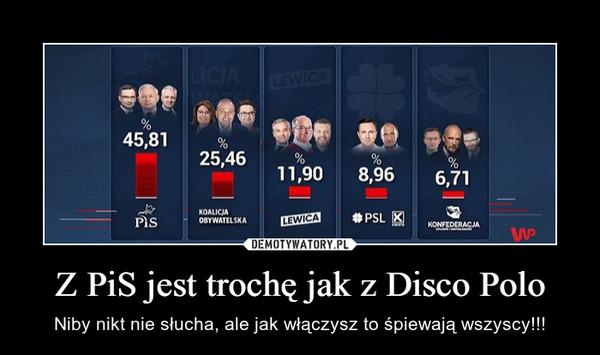 Z PiS jest trochę jak z Disco Polo – Niby nikt nie słucha, ale jak włączysz to śpiewają wszyscy!!!