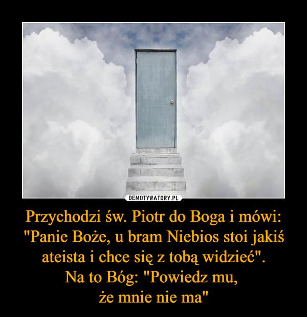 """Przychodzi św. Piotr do Boga i mówi: """"Panie Boże, u bram Niebios stoi jakiś ateista i chce się z tobą widzieć"""".Na to Bóg: """"Powiedz mu, że mnie nie ma"""" –"""