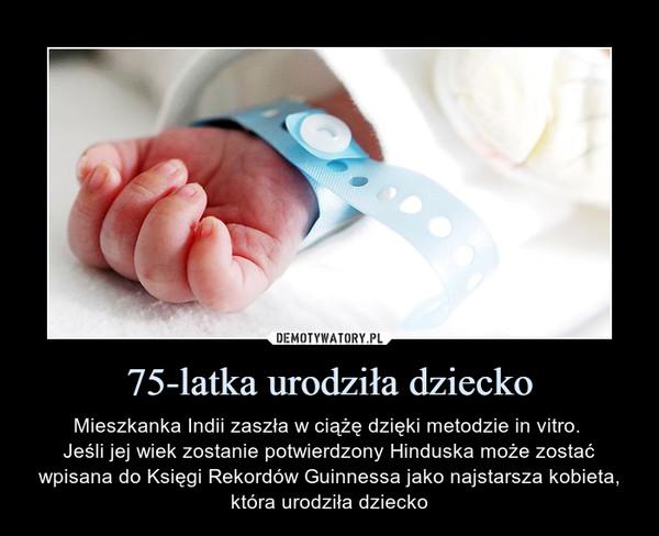 75-latka urodziła dziecko – Mieszkanka Indii zaszła w ciążę dzięki metodzie in vitro. Jeśli jej wiek zostanie potwierdzony Hinduska może zostać wpisana do Księgi Rekordów Guinnessa jako najstarsza kobieta, która urodziła dziecko