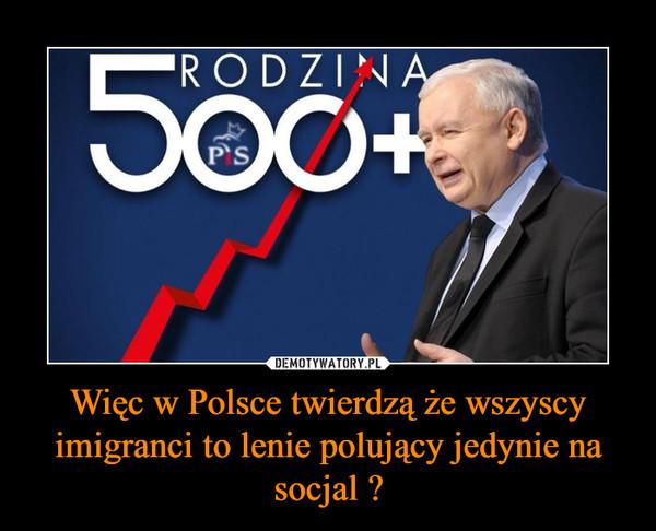 Więc w Polsce twierdzą że wszyscy imigranci to lenie polujący jedynie na socjal ? –