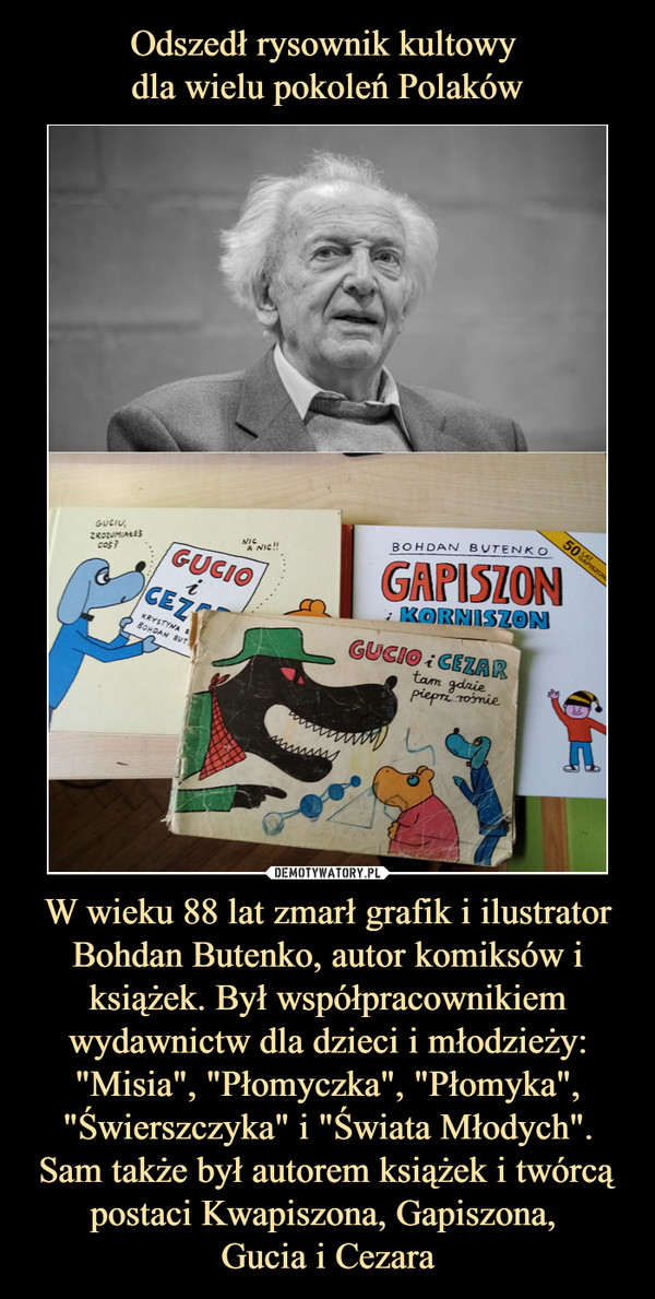 """W wieku 88 lat zmarł grafik i ilustrator Bohdan Butenko, autor komiksów i książek. Był współpracownikiem wydawnictw dla dzieci i młodzieży: """"Misia"""", """"Płomyczka"""", """"Płomyka"""", """"Świerszczyka"""" i """"Świata Młodych"""". Sam także był autorem książek i twórcą postaci Kwapiszona, Gapiszona, Gucia i Cezara –"""