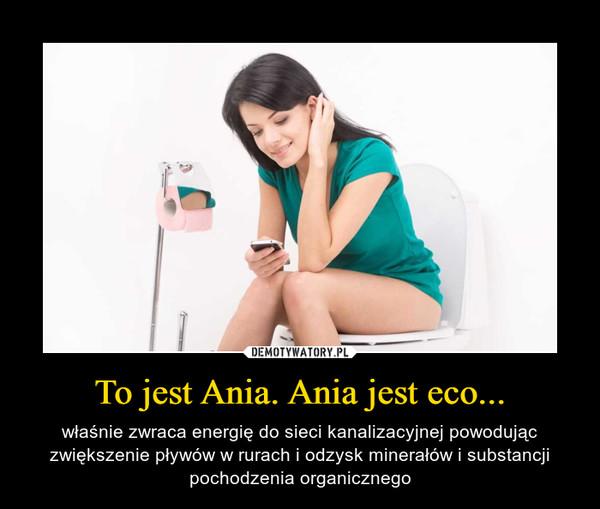 To jest Ania. Ania jest eco... – właśnie zwraca energię do sieci kanalizacyjnej powodując zwiększenie pływów w rurach i odzysk minerałów i substancji pochodzenia organicznego