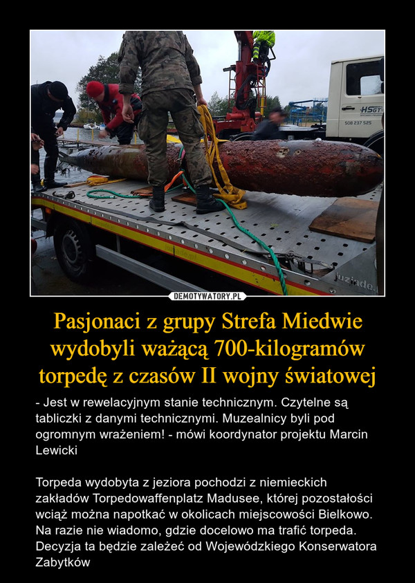 Pasjonaci z grupy Strefa Miedwie wydobyli ważącą 700-kilogramów torpedę z czasów II wojny światowej – - Jest w rewelacyjnym stanie technicznym. Czytelne są tabliczki z danymi technicznymi. Muzealnicy byli pod ogromnym wrażeniem! - mówi koordynator projektu Marcin LewickiTorpeda wydobyta z jeziora pochodzi z niemieckich zakładów Torpedowaffenplatz Madusee, której pozostałości wciąż można napotkać w okolicach miejscowości Bielkowo. Na razie nie wiadomo, gdzie docelowo ma trafić torpeda. Decyzja ta będzie zależeć od Wojewódzkiego Konserwatora Zabytków