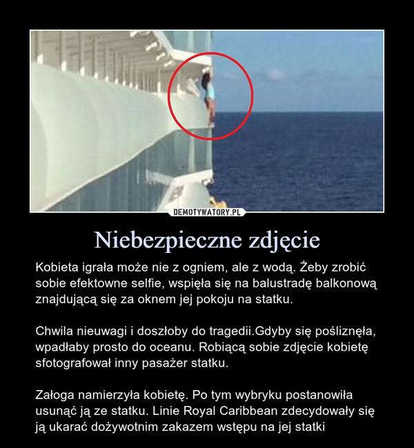 Niebezpieczne zdjęcie – Kobieta igrała może nie z ogniem, ale z wodą. Żeby zrobić sobie efektowne selfie, wspięła się na balustradę balkonową znajdującą się za oknem jej pokoju na statku.Chwila nieuwagi i doszłoby do tragedii.Gdyby się pośliznęła, wpadłaby prosto do oceanu. Robiącą sobie zdjęcie kobietę sfotografował inny pasażer statku.Załoga namierzyła kobietę. Po tym wybryku postanowiła usunąć ją ze statku. Linie Royal Caribbean zdecydowały się ją ukarać dożywotnim zakazem wstępu na jej statki