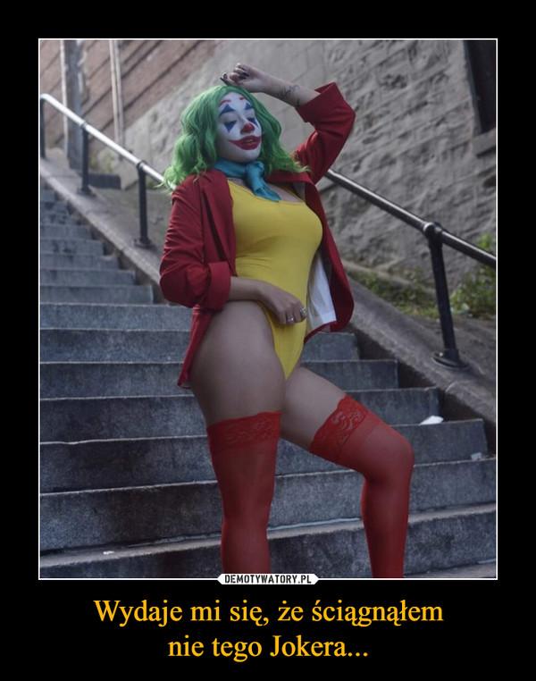 Wydaje mi się, że ściągnąłemnie tego Jokera... –