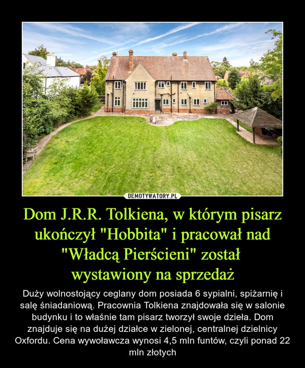 """Dom J.R.R. Tolkiena, w którym pisarz ukończył """"Hobbita"""" i pracował nad """"Władcą Pierścieni"""" został wystawiony na sprzedaż – Duży wolnostojący ceglany dom posiada 6 sypialni, spiżarnię i salę śniadaniową. Pracownia Tolkiena znajdowała się w salonie budynku i to właśnie tam pisarz tworzył swoje dzieła. Dom znajduje się na dużej działce w zielonej, centralnej dzielnicy Oxfordu. Cena wywoławcza wynosi 4,5 mln funtów, czyli ponad 22 mln złotych"""