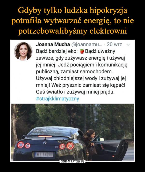 –  Joanna Mucha ®joannamu... • 20 wrz Bądź bardziej eko: *Bądź uważny zawsze, gdy zużywasz energię i używaj jej mniej. Jedź pociągiem i komunikacją publiczną, zamiast samochodem. Używaj chłodniejszej wody i zużywaj jej mniej! Weź prysznic zamiast się kąpać! Gaś światło i zużywaj mniej prądu. #strajkklimatyczny