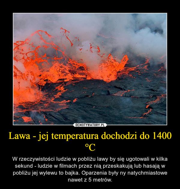 Lawa - jej temperatura dochodzi do 1400 °C – W rzeczywistości ludzie w pobliżu lawy by się ugotowali w kilka sekund - ludzie w filmach przez nią przeskakują lub hasają w pobliżu jej wylewu to bajka. Oparzenia były ny natychmiastowe nawet z 5 metrów.