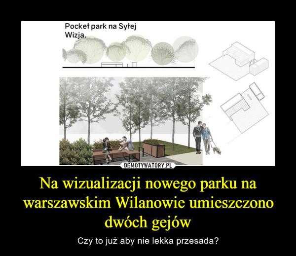 Na wizualizacji nowego parku na warszawskim Wilanowie umieszczono dwóch gejów – Czy to już aby nie lekka przesada?