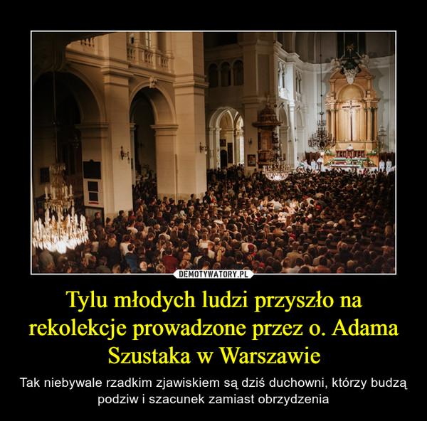 Tylu młodych ludzi przyszło na rekolekcje prowadzone przez o. Adama Szustaka w Warszawie – Tak niebywale rzadkim zjawiskiem są dziś duchowni, którzy budzą podziw i szacunek zamiast obrzydzenia