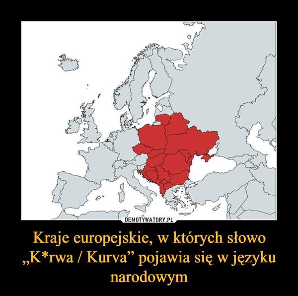 """Kraje europejskie, w których słowo """"K*rwa / Kurva"""" pojawia się w języku narodowym –"""